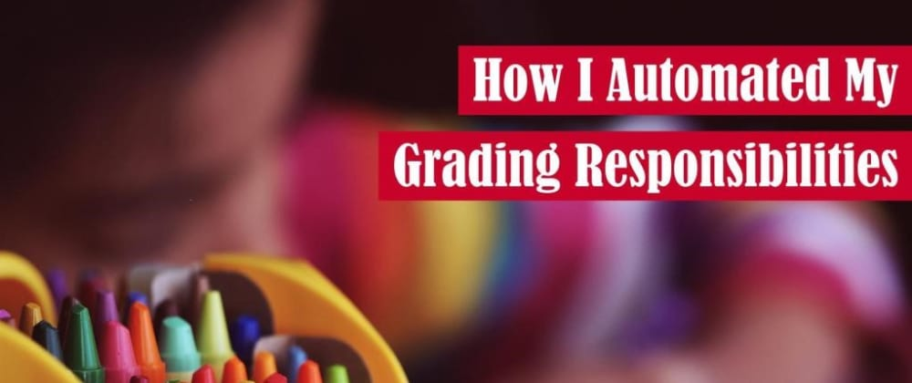 Cover image for How I Automated My Grading Responsibilities