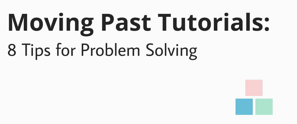 Cover image for Moving Past Tutorials: 8 Tips for Problem Solving