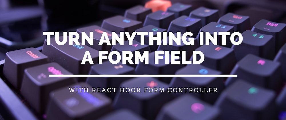 Cover image for Turn Anything Into A Form Field With React Hook Form Controller