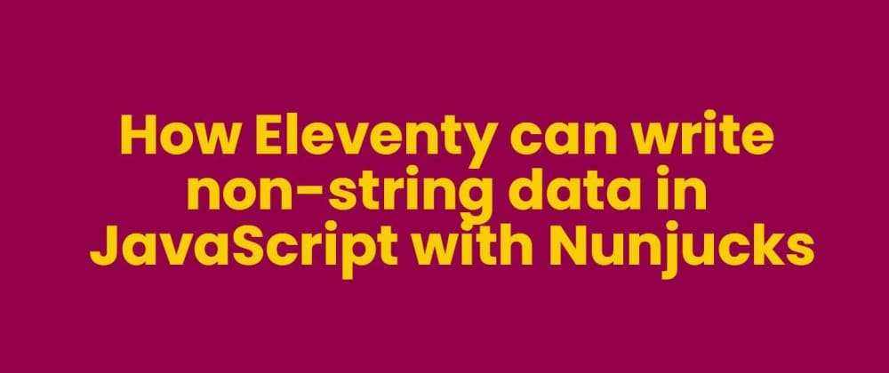 Cover image for How Eleventy can write non-string data in JavaScript with Nunjucks