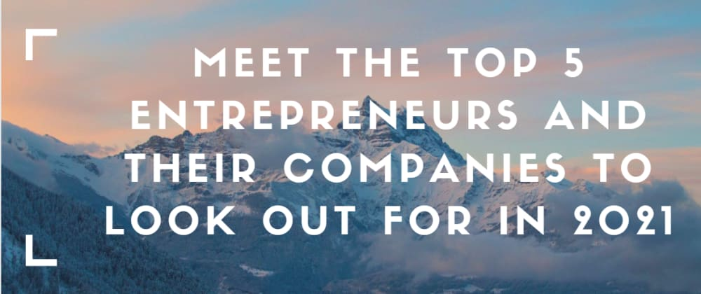 Cover image for Meet the Top 5 Entrepreneurs and Their Companies to Look Out for in 2021
