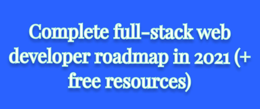 Cover image for Complete full-stack web developer roadmap in 2021 (+ free resources)