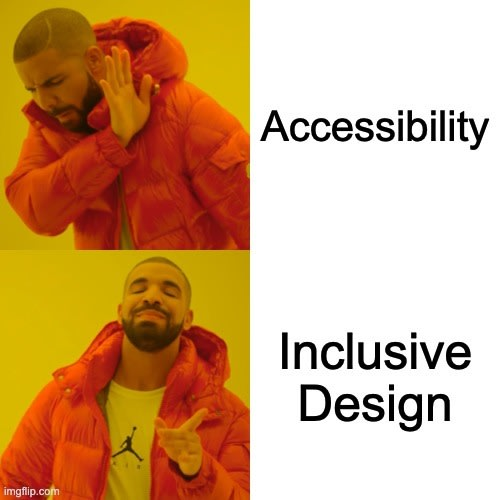 Drake Hotline Bling meme. Accessibility is tired, Inclusive design is wired.
