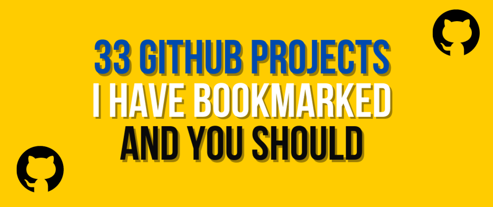 Cover image for 33 GitHub projects I have bookmarked and you should