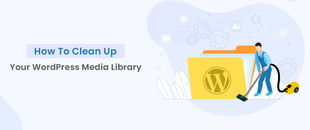 Cover image for How To Clean Up Your WordPress Media Library?