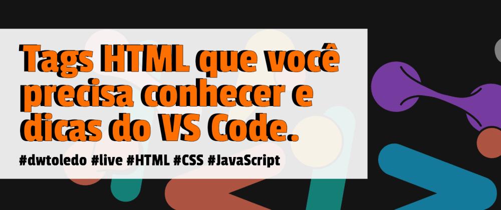 Cover image for Tags HTML que você precisa conhecer e Dicas do VS Code.