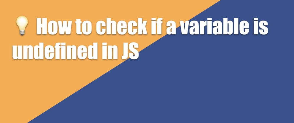Cover image for 💡 How to check if a variable is undefined in JS