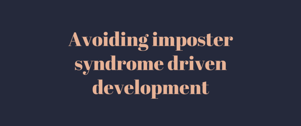 Cover image for Avoiding imposter syndrome driven development