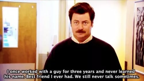 We still never talk sometimes - Ron Swanson