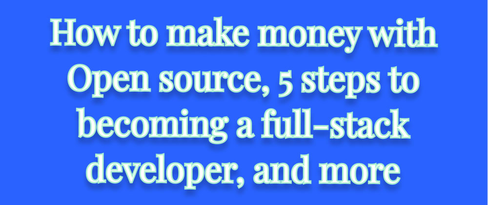 Cover image for How to make money with Open source, 5 steps to becoming a full-stack developer, and more
