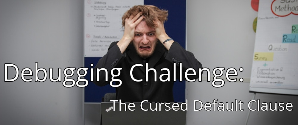 Cover image for Debugging Challenge: The cursed default clause