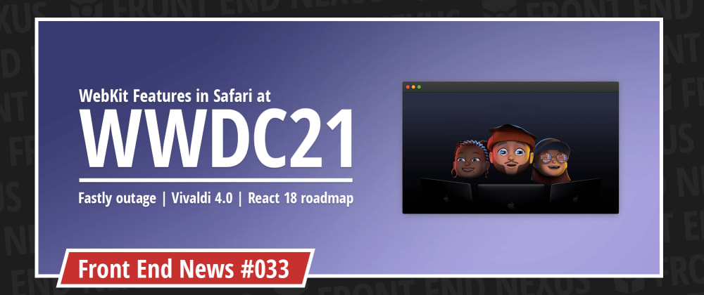 Cover image for WebKit Features in Safari at WWDC21, Fastly CDN outage, and Vivaldi 4.0   Front End News #033