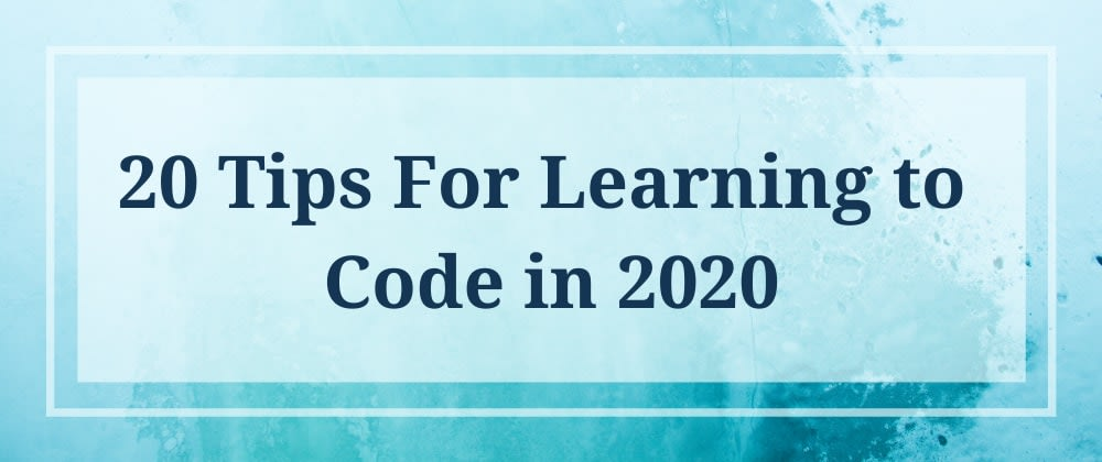 Cover image for 20 Tips For Learning to Code in 2020