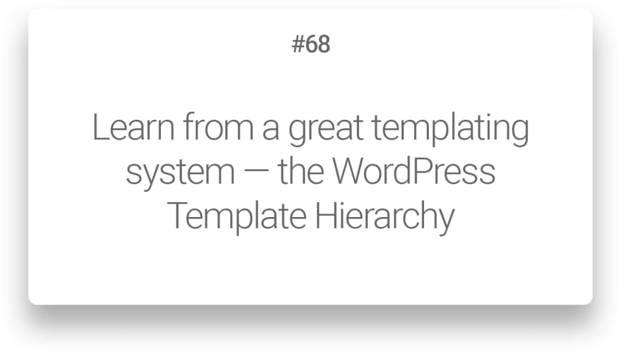 Learn from a great templating system — the WordPress Template Hierarchy