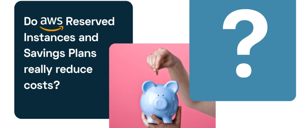 Cover image for Do AWS Reserved Instances and Savings Plans really reduce costs?