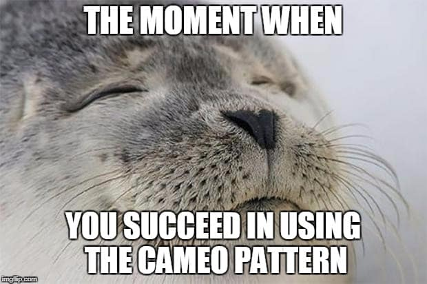 The moment when you succeed in using the Cameo pattern