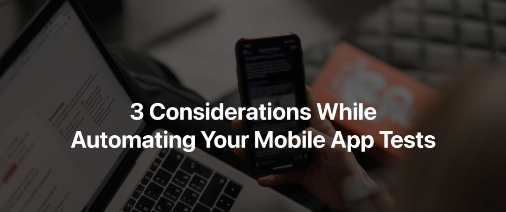 Cover image for 3 Considerations While Automating Your Mobile App Tests
