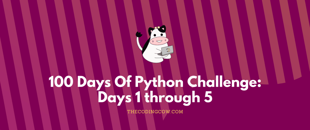 Cover image for 100 Days Of Python: Days 1 through 5