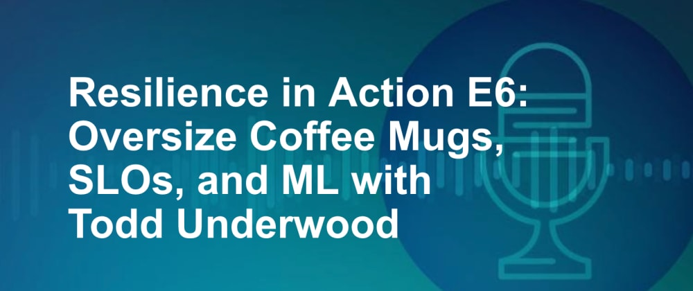 Cover image for Resilience in Action E6: Oversize Coffee Mugs, SLOs, and ML with Todd Underwood
