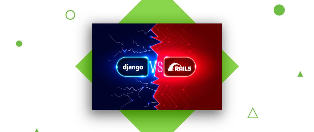 Cover image for Django vs Ruby on Rails: Web Frameworks Comparison