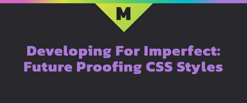 Cover image for Developing For Imperfect: Future Proofing CSS Styles