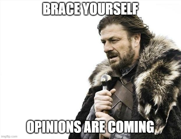 Brace yourself - opinions coming
