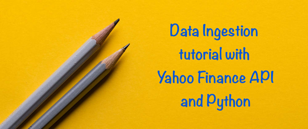 Cover image for Simple Data Ingestion tutorial with Yahoo Finance API and Python