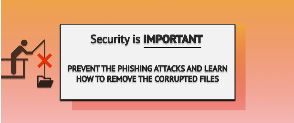 Cover image for Prevent phishing attacks and remove the infected files 🎣