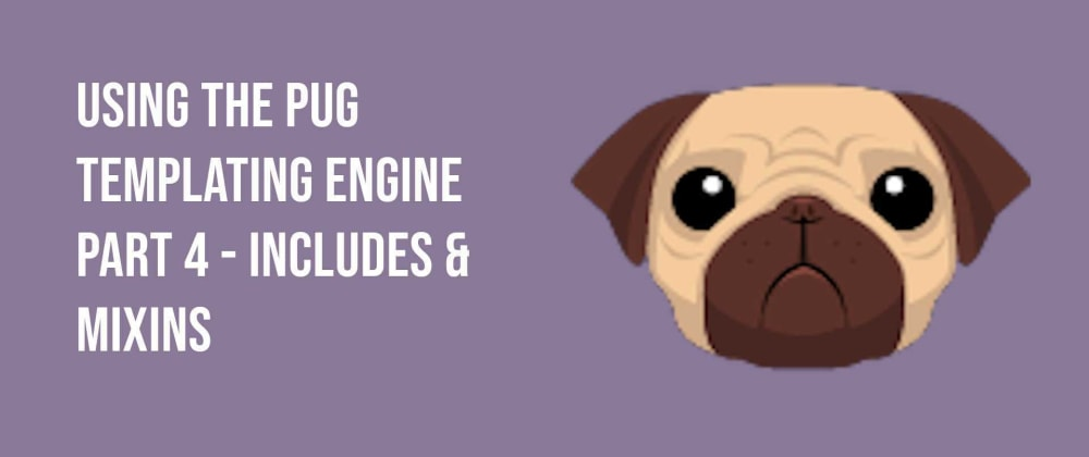 Cover image for Using the Pug Templating Engine Part 4 - Includes & Mixins