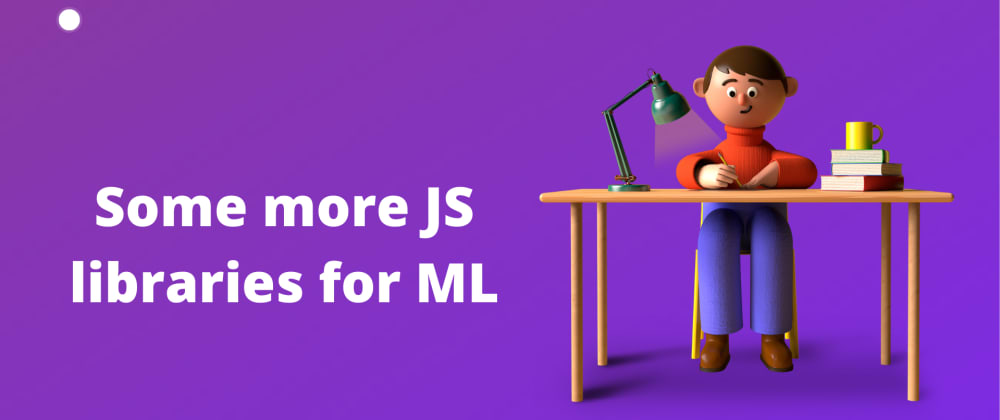 Cover image for Some more JavaScript libraries for Machine Learning 🤖
