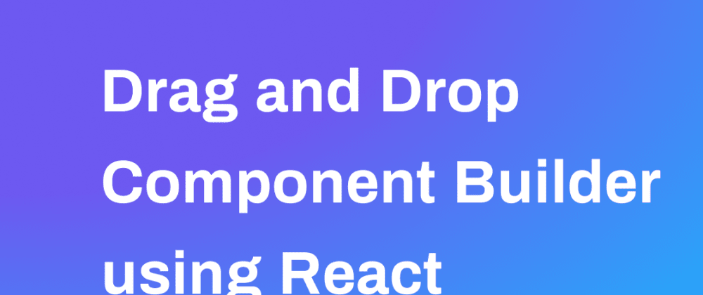 Cover image for Drag and Drop Component Builder using React