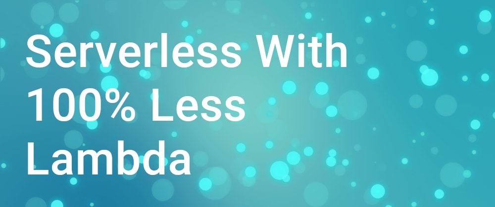 Cover image for Serverless With 100% Less Lambda