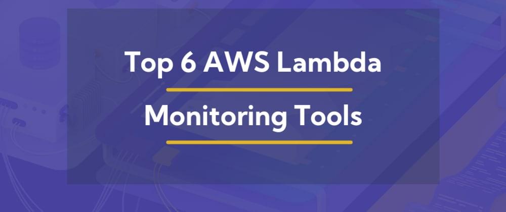 Cover image for Top 6 AWS Lambda Monitoring Tools