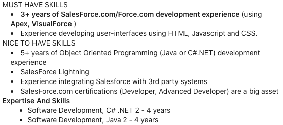 MUST HAVE SKILLS. 3+ years of Salesforce.com/Force.com development experience (using Apex, VisualForce). Experience developing user-interfaces using HTML, Javascript and CSS. NICE TO HAVE SKILLS. 5+ years of Object Oriented Programming (Java or C#.NET) development experience. SalesForce Lightning. Experience integrating Salesforce with 3rd party systems. SalesForce.com certifications (Developer, Advanced Developer) are a big asset.Expertise and Skills. Software Development, C# .NET 2-4 years. Software Development, Java 2-4 years.