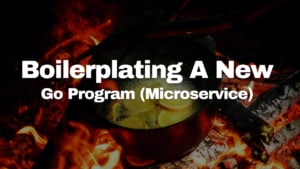 Boilerplating a New Go Program (Microservice)