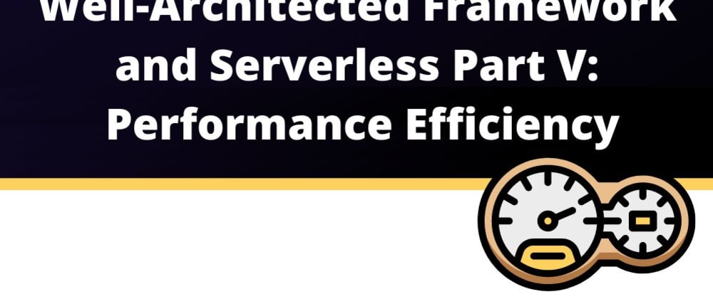 Cover image for AWS Well-Architected and Serverless Part V: Performance Efficiency
