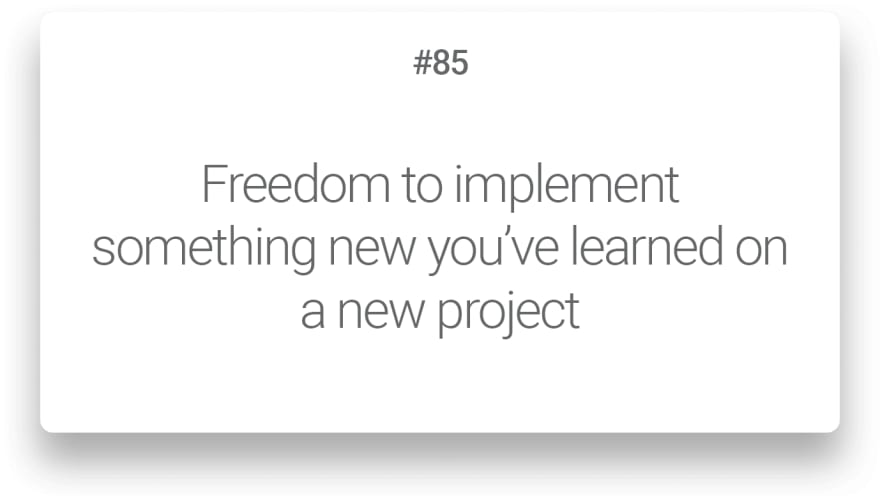 Freedom to implement something new you've learned on a new project