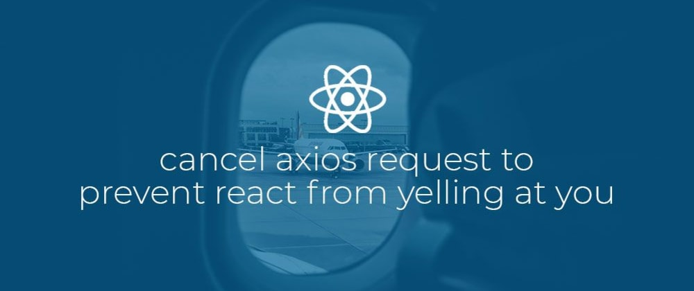 Cover image for Cancel Axios request to prevent React from yelling at you.