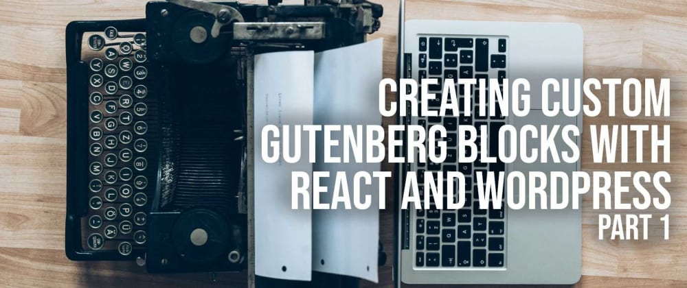 Cover image for Creating Custom Gutenberg Blocks with React and WordPress - Part 1