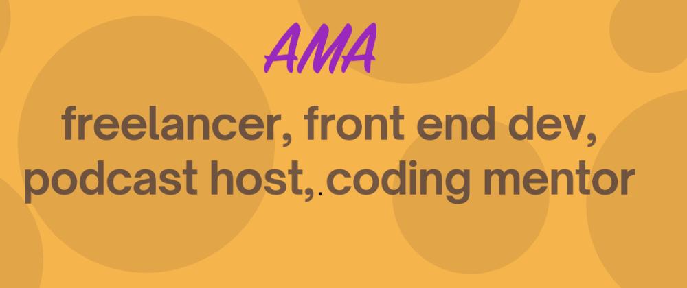 Cover image for Front end dev, podcast host, code mentor - AMA