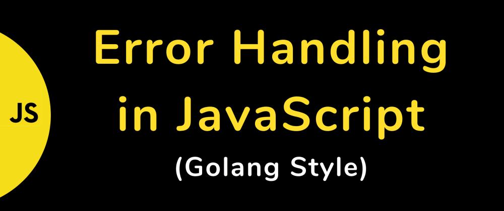 Cover image for Error Handling in JavaScript  (Golang Style)