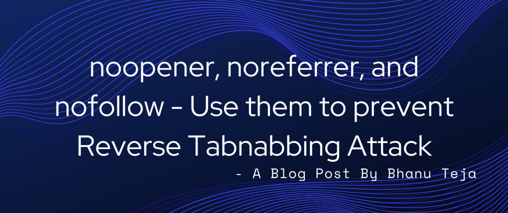 Cover image for noopener, noreferrer, and nofollow - When to use them? How can these prevent Phishing Attacks?