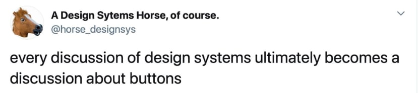 Tweet by A design System Horse, of course. that reads: every discussion of design systems ultimately becomes a discussion about buttons
