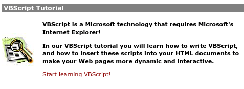 VBScript Tutorial / [generic corporate stock image of a document under a magnifying glass] / VBScript is a Microsoft technology that requires Microsoft's Internet Explorer! / In our VBScript tutorial you will learn how to write VBScript, and how to insert these scripts into your HTML documents to make your Web pages more dynamic and interactive. / Start learning VBScript!