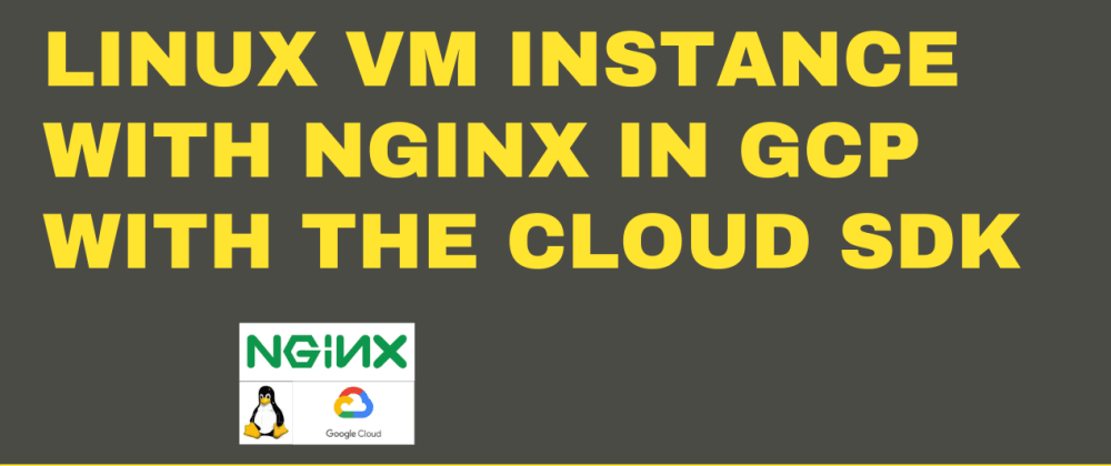 Cover image for How to create a Linux VM Instance with Nginx in GCP with the Cloud SDK