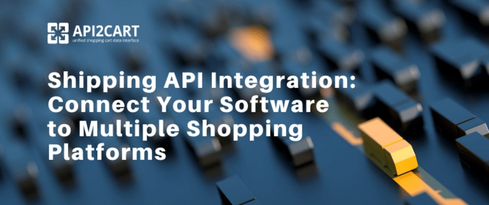 Cover image for Shipping API Integration: Connect Your Software to Multiple Shopping Platforms