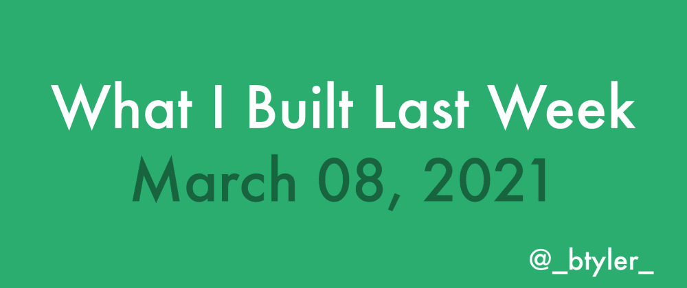 Cover image for What I Built Last Week - March 08, 2021