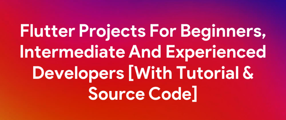 Cover image for Flutter Projects For Beginners, Intermediate And Experienced Developers