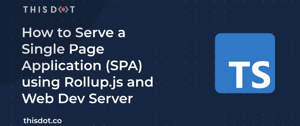 Cover image for How to Serve a Single Page Application (SPA) using Rollup.js and Web Dev Server