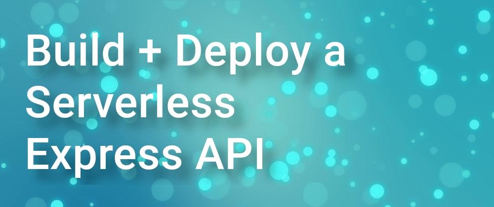 Cover image for How to Build + Deploy a Serverless Express API